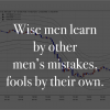 Wise men learn by other men's mistakes, fools by their own.