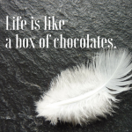 Life is like a box of chocolates.